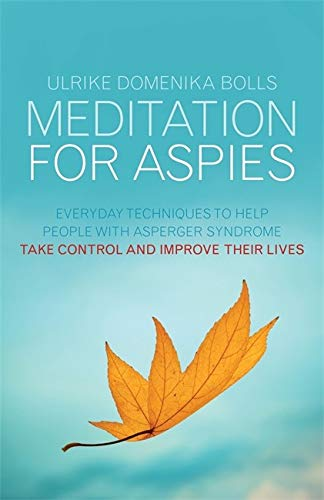 Meditation for Aspies: Everyday Techniques to Help People with Asperger Syndrome Take Control and Im