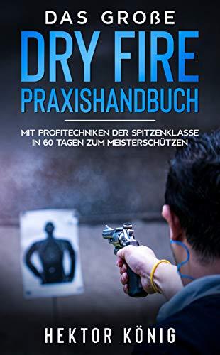 Das große Dry Fire Praxishandbuch: Mit Profitechniken der Spitzenklasse in 60 Tagen zum Meisterschützen (German Edition)