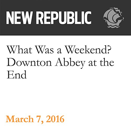 What Was a Weekend? Downton Abbey at the End audiobook cover art