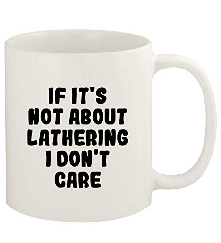 If It's Not About LATHERING, I Don't Care - 11oz Ceramic White Coffee Mug Cup, White