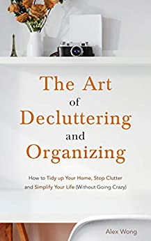 The Art of Decluttering and Organizing: How to Tidy Up your Home, Stop Clutter, and Simplify your Life (Without Going Crazy) by [Alex Wong]