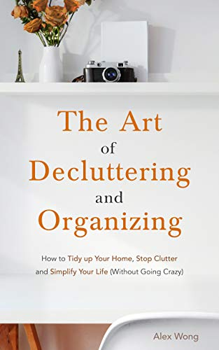 The Art of Decluttering and Organizing: How to Tidy Up your Home, Stop Clutter, and Simplify your Life (Without Going Crazy)