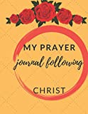 My Prayer Journal Following Christ: Guide To Prayer, Praise and Thanks Modern Calligraphy and Lettering : Journal and Notebook gift - With Lined and Blank Pages