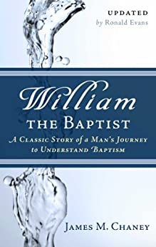 William the Baptist: A Classic Story of a Man's Journey to Understand Baptism by [James M. Chaney]