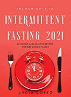 The New Guide to Intermittent Fasting 2021: Delicious and Healthy Recipes for the Whole Family