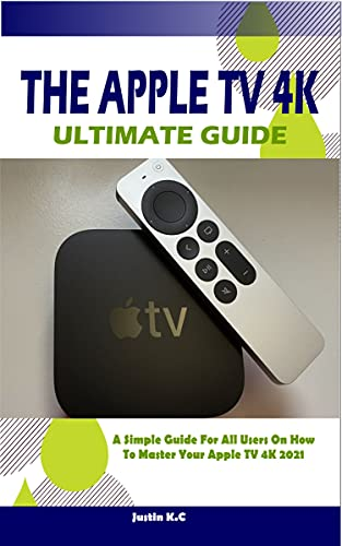 THE APPLE TV 4K ULTIMATE GUIDE: A Simple Guide For All Users On How To Master Your Apple TV 4k 2021 (English Edition)