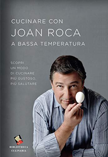 Cucinare con Joan Roca a bassa temperatura. Scopri un modo di cucinare più gustoso, più salutare. Ediz. illustrata