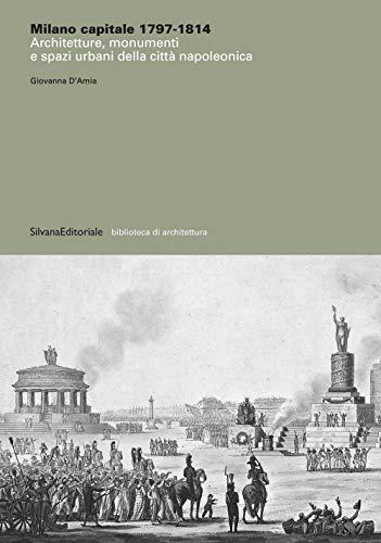 Milano capitale 1797-1814. Architetture, monumenti e spazi urbani della città napoleonica. Ediz. illustrata