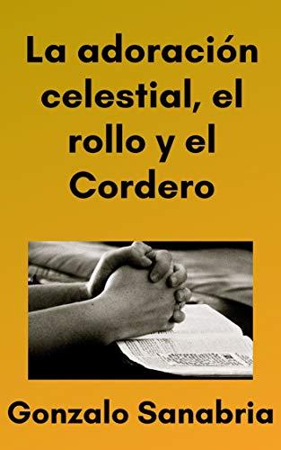 La adoración celestial, el rollo y el Cordero: Estudio cristiano de Apocalipsis 4 y 5 (Spanish Edition)