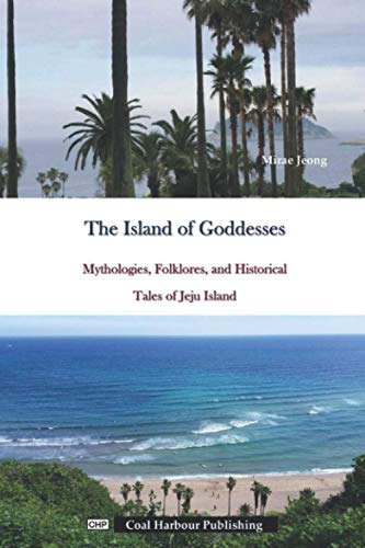 The Island of Goddesses. Mythologies, Folklores, and Historical Tales of Jeju Island.