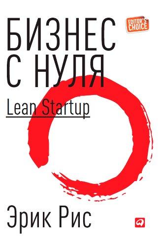 Бизнес с нуля: Метод Lean Startup для быстрого тестирования идей и выбора бизнес-модели. (Russian Edition)