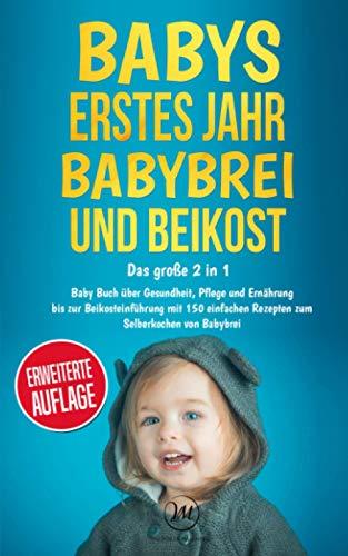 Babys erstes Jahr І Babybrei und Beikost: Das große 2 in 1 Baby Buch über Gesundheit, Pflege und Ernährung bis zur Beikosteinführung mit 150 einfachen Rezepten zum Selberkochen von Babybrei