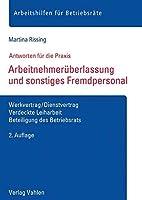 Arbeitnehmerueberlassung und sonstiges Fremdpersonal: Werkvertrag/Dienstvertrag, Verdeckte Leiharbeit, Beteiligung des Betriebsrats