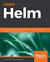 Learn Helm: Improve productivity, reduce complexity, and speed up cloud-native adoption with Helm for Kubernetes Front Cover