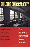 Building Civic Capacity: The Politics of Reforming Urban Schools (Studies in Government and Public Policy)