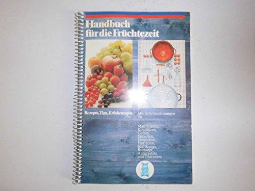 Handbuch für die Früchtezeit : Rezepte, Tips, Erfahrungen; mit Arbeitsanleitungen für Marmeladen, Konfitüren, Gelees, Entsaften, Einkochen, Einfrieren, Süss-Saures, Rumtopf, Aufgesetzte und Obstweine