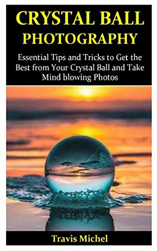 Crystal Ball Photography: Essential Tips and Tricks to Get the Best from Your Crystal Ball and Take Mind blowing Pictures