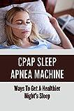 CPAP Sleep Apnea Machine: Ways To Get A Healthier Night's Sleep: Natural Remedies For Sleep Apnea (English Edition)