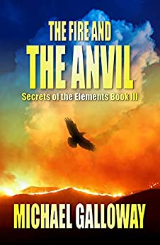 The Fire and the Anvil (Secrets of the Elements Book III) by [Michael Galloway]