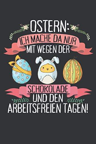 Ostern: Ich mache da nur mit wegen der Schokolade und den arbeitsfreien Tagen: Ostern Notizbuch - Ostern Geschenk für Osterhasen - 120 linierte Seiten ... Osterneste mit Ostereier | Geschenk zu Ostern