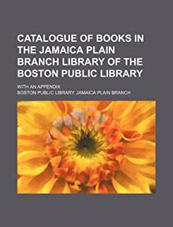 Catalogue of Books in the Jamaica Plain Branch Library of the Boston Public Library; With an Appendix