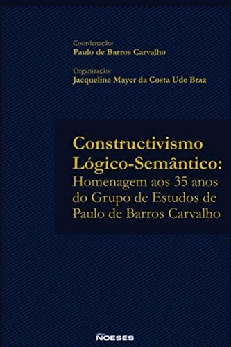 Constructivismo Lógico-semântico: Homenagem aos 35 Anos do Grupo de Estudos de Paulo de Barros Carvalho