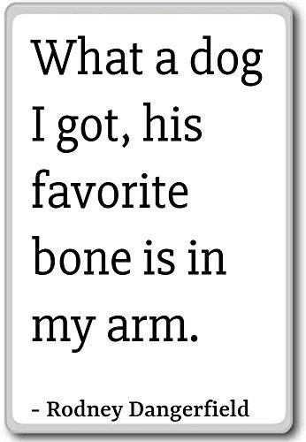 Wat een hond heb ik, zijn favoriete bot is ik. - Rodney Dangerfield citaten koelkast magneet