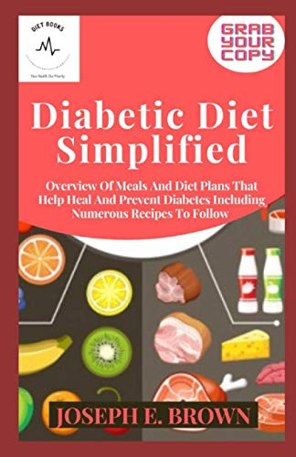 Diabetic Diet Simplified: Overview Of Meals And Diet Plans That Help Heal And Prevent Diabetes Including Numerous Recipes To Follow
