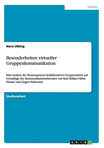 Besonderheiten virtueller Gruppenkommunikation: Eine Analyse der Konsequenzen kollaborativer Gruppenarbeit auf Grundlage der Kommunikationstheorien von Karl Bühler, Vilém Flusser und Jürgen Habermas