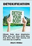 DETOXIFICATION: Ultimate Guide about detoxification, kidney detox, liver detox, alcohol detox, drug detox, detox food, cleansing and reset, detox tips $ weight loss