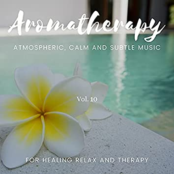 Aromatherapy - Atmospheric, Calm And Subtle Music For Healing Relax And Therapy, Vol. 10