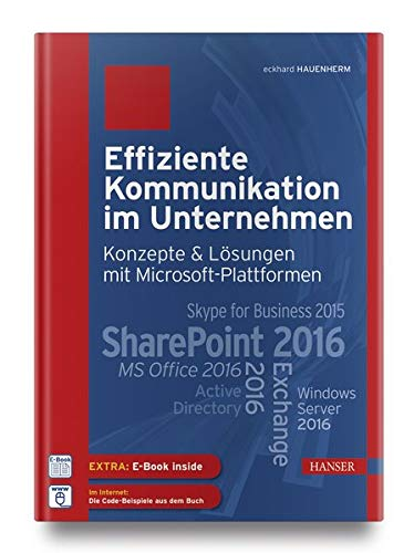 Effiziente Kommunikation im Unternehmen: Konzepte & Lösungen mit Microsoft-Plattformen: SharePoint 2016, Exchange 2016, MS Office 2016, Skype for Business 2015, Active Directory, Windows Server 2016