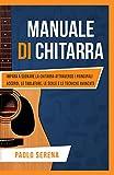 Manuale di Chitarra: Impara a Suonare la Chitarra attraverso i Principali Accordi, le Tablature, le Scale e le Tecniche Avanzate (Diventa Musicista Vol. 2)