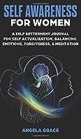 Self Awareness For Women: A Self Betterment Journal for Self Actualization, Balancing Emotions, Forgiveness & Meditation (Divine Feminine Energy Awakening)