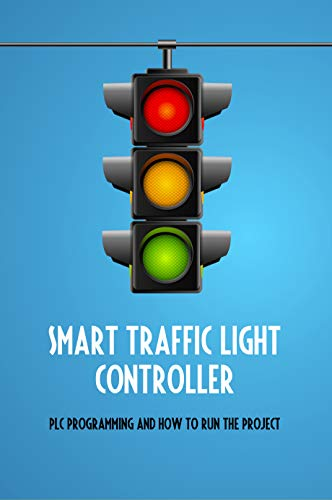 Smart Traffic Light Controller: PLC Programming And How To Run The Project: Plc Programming (English Edition)