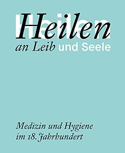 Heilen an Leib und Seele: Medizin und Hygiene im 18. Jahrhundert (Kataloge der Franckeschen Stiftungen)