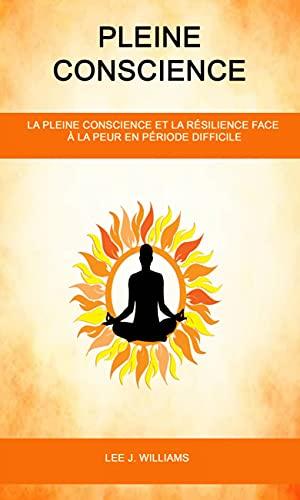 Pleine Conscience: La Pleine Conscience Et La Résilience Face À La Peur en Période Difficile (French Edition)