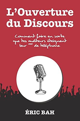 L'Ouverture du Discours: Manuel d'éloquence et de rhétorique pour la prise de parole en public | Exercices pratiques d'art oratoire | Pour leaders, ... et conférenciers, amateurs ou professionnels