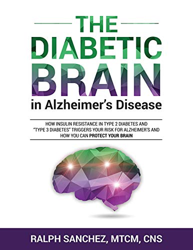 "The Diabetic Brain in Alzheimer's Disease: How Insulin Resistance in Type 2 Diabetes and ""Type 3 Diabetes"" Triggers Your Risk for Alzheimer's and How You Can Protect Your Brain by [Ralph Sanchez]"