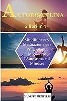 AUTODISCIPLINA - 2 libri in 1: Mindfulness & Meditazione per Principianti. Migliorare l'Autostima e il Mindset. Self-discipline (Italian Version)