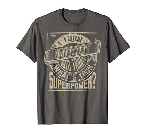 I Turn Wood Into Things Superpower T-shirt - Woodworker Gift