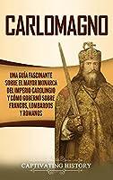 Carlomagno: Una guía fascinante sobre el mayor monarca del Imperio carolingio y cómo gobernó sobre francos, lombardos y romanos