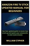 AMAZON FIRE TV STICK UPDATED MANUAL FOR BEGINNERS: Your best updated guide to master how to set up and explore your amazon fire tv stick in few minutes