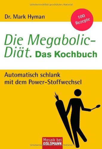 Die Megabolic-Diät. Das Kochbuch: Automatisch schlank mit dem Power-Stoffwechsel - 100 Rezepte