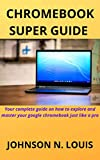CHROMEBOOK SUPER GUIDE : Your complete guide on how to explore and master your google chromebook just like a pro (English Edition)