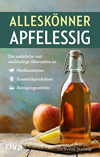 Alleskönner Apfelessig: Die natürliche Alternative zu Medikamenten, Kosmetikprodukten und Reinigungsmitteln: Die natürliche und nachhaltige ... Kosmetikprodukten und Reinigungsmitteln