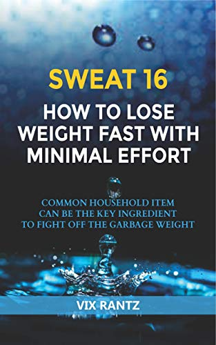 Sweat 16 How to Lose Weight Fast with Minimal Effort: Common Household Item Can Be The Key Ingredient To Fight Off The Garbage Weight