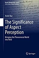 The Significance of Aspect Perception: Bringing the Phenomenal World into View (Nordic Wittgenstein Studies, 5)