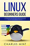 LINUX BEGINNERS GUIDE: A Comprehensive and Updated Guide for Beginners to Learn Linux Operating System, Easy Installation and Configuration Including Tips and Essentials Principles
