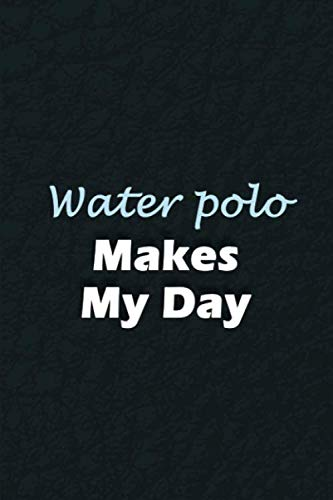 Water polo Makes My Day: Blank Lined Journal, 6x9 inches, 110 Pages. Perfect Gift Notebook